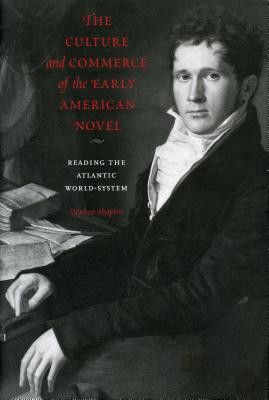 The Culture and Commerce of the Early American Novel: Reading the Atlantic World-System - Shapiro, Stephen