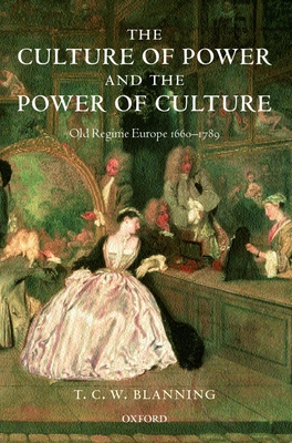 The Culture of Power and the Power of Culture: Old Regime Europe 1660-1789 - Blanning, T C W