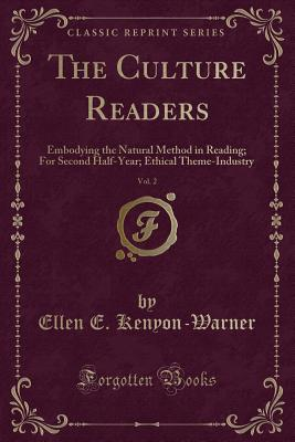 The Culture Readers, Vol. 2: Embodying the Natural Method in Reading; For Second Half-Year; Ethical Theme-Industry (Classic Reprint) - Kenyon-Warner, Ellen E
