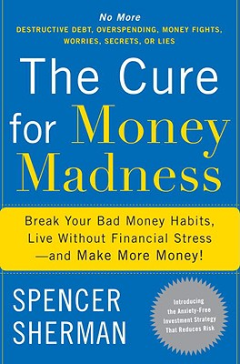 The Cure for Money Madness: Break Your Bad Money Habits, Live Without Financial Stress--And Make More Money! - Sherman, Spencer