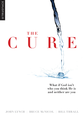 The Cure: What If God Isn't Who You Think He Is and Neither Are You? - Trueface, and McNicol, Bruce, and Thrall, Bill