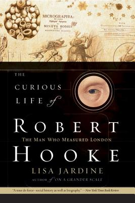 The Curious Life of Robert Hooke: The Man Who Measured London - Jardine, Lisa