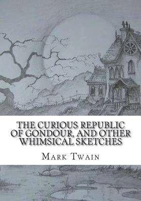 The Curious Republic of Gondour, and Other Whimsical Sketches - Twain, Mark