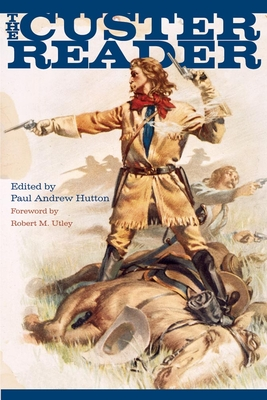 The Custer Reader - Hutton, Paul Andrew, Dr., PH.D (Editor), and Utley, Robert M (Foreword by)