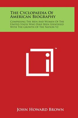 The Cyclopaedia of American Biography: Comprising the Men and Women of the United States Who Have Been Identified with the Growth of the Nation V2 - Brown, John Howard (Editor)