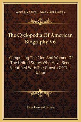 The Cyclopedia of American Biography V6: Comprising the Men and Women of the United States Who Have Been Identified with the Growth of the Nation - Brown, John Howard (Editor)