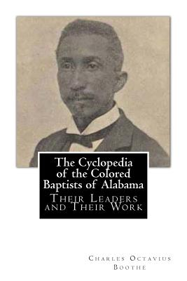 The Cyclopedia of the Colored Baptists of Alabama: Their Leaders and Their Work - Boothe, Charles Octavius