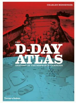 The D-Day Atlas: Anatomy of the Normandy Campaign - Messenger, Charles