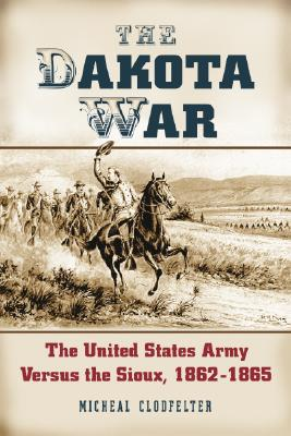 The Dakota War: The United States Army Versus the Sioux, 1862-1865 - Clodfelter, Micheal D