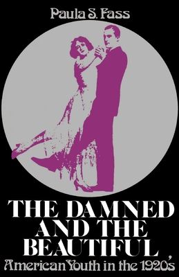 The Damned and the Beautiful: American Youth in the 1920's - Fass, Paula S