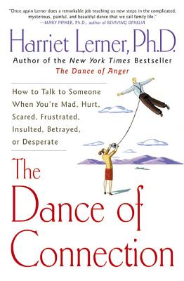 The Dance of Connection: How to Talk to Someone When You're Mad, Hurt, Scared, Frustrated, Insulted, Betrayed, or Desperate - Lerner, Harriet, PhD, PH D
