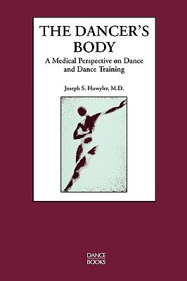 The Dancer's Body, a Medical Perspective on Dance and Dance Training - Huwyler, Joseph S