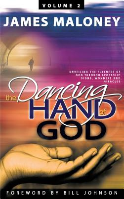 The Dancing Hand of God, Volume 2: Unveiling the Fullness of God Through Apostolic Signs, Wonders and Miracles - Maloney, James