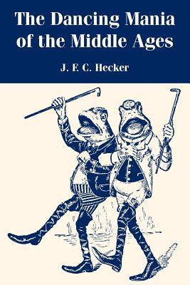The Dancing Mania of the Middle Ages - Hecker, Justus Friedrich Karl