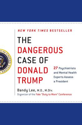 The Dangerous Case of Donald Trump: 27 Psychiatrists and Mental Health Experts Assess a President - Lee, Bandy X, and Lifton, Robert Jay (Contributions by), and Sheehy, Gail (Contributions by)