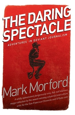 The Daring Spectacle: Adventures in Deviant Journalism - Morford, Mark
