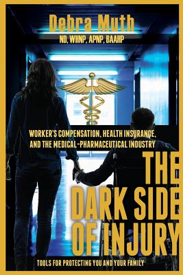 The Dark Side of Injury: Navigating Worker's Compensation, Health Insurance, and the Medical-Pharmaceutical Industry - Muth, Debra