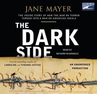 The Dark Side: The Inside Story of How the War on Terror Turned Into a War on American Ideals - Mayer, Jane, and McGonagle, Richard (Read by)