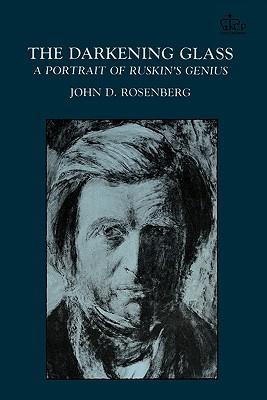 The Darkening Glass: A Portrait of Ruskin's Genius - Rosenberg, John D