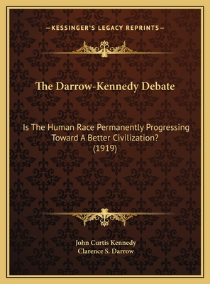 The Darrow-Kennedy Debate the Darrow-Kennedy Debate: Is the Human Race Permanently Progressing Toward a Better Ciis the Human Race Permanently Progressing Toward a Better Civilization? (1919) Vilization? (1919) - Kennedy, John Curtis, and Darrow, Clarence S
