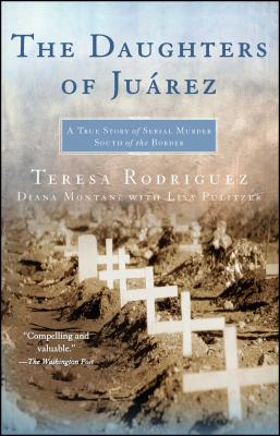The Daughters of Juarez: A True Story of Serial Murder South of the Border - Rodriguez, Teresa, and Montane, Diana, and Pulitzer, Lisa