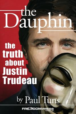 The Dauphin: The Truth about Justin Trudeau - Tuns, Paul