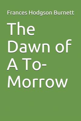The Dawn of A To-Morrow - Burnett, Frances Hodgson