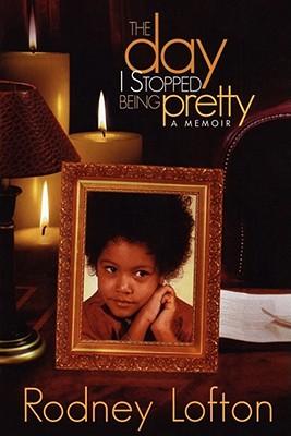 The Day I Stopped Being Pretty: A Memoir - Lofton, Rodney