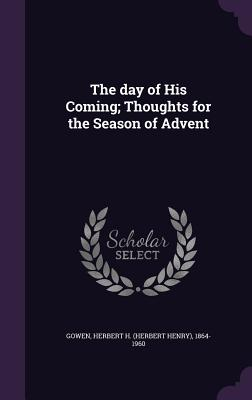 The Day of His Coming; Thoughts for the Season of Advent - Gowen, Herbert H 1864-1960
