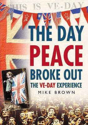 The Day Peace Broke Out: The VE-Day Experience - Brown, Mike