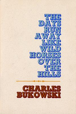 The Days Run Away Like Wild Horses - Bukowski, Charles
