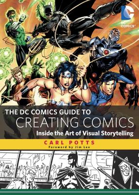 The DC Comics Guide to Creating Comics: Inside the Art of Visual Storytelling - Potts, Carl, and Lee, Jim (Foreword by)