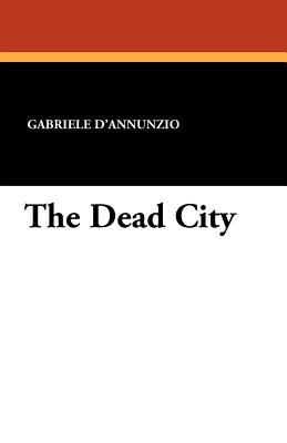 The Dead City - D'Annunzio, Gabriele, and Mantellini, G (Translated by)