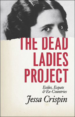 The Dead Ladies Project: Exiles, Expats, and Ex-Countries - Crispin, Jessa