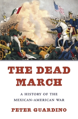 The Dead March: A History of the Mexican-American War - Guardino, Peter