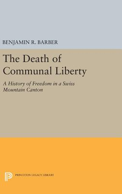 The Death of Communal Liberty: A History of Freedom in a Swiss Mountain Canton - Barber, Benjamin R.
