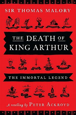 The Death of King Arthur: The Immortal Legend - Malory, Thomas, Sir, and Ackroyd, Peter (Retold by)