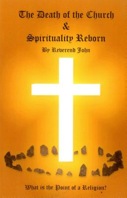 The Death of the Church and Spirituality Reborn: What Is the Point of a Religion - Any Religion? - Littlewood, Reverend John