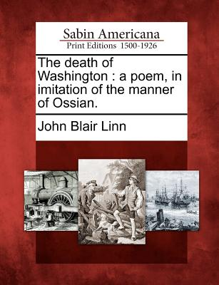 The Death of Washington: A Poem, in Imitation of the Manner of Ossian. - Linn, John Blair