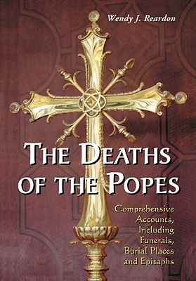 The Deaths of the Popes: Comprehensive Accounts, Including Funerals, Burial Places and Epitaphs - Reardon, Wendy J