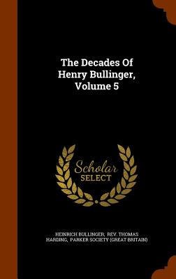 The Decades of Henry Bullinger, Volume 5 - Bullinger, Heinrich, and Rev Thomas Harding (Creator), and Parker Society (Great Britain) (Creator)