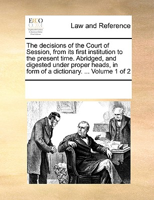 The Decisions of the Court of Session, from Its First Institution to the Present Time. Abridged, and Digested Under Proper Heads, in Form of a Dictionary. ... Volume 1 of 2 - Multiple Contributors, See Notes