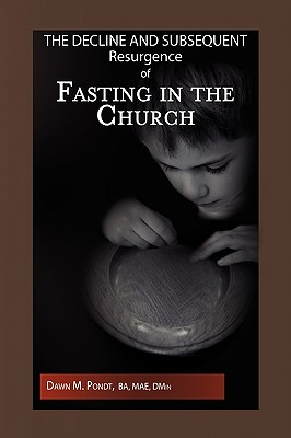 The Decline and Subsequent Resurgence of Fasting in the Church - Pondt, Dawn M Ba Mae Dmin
