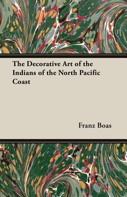 The Decorative Art of the Indians of the North Pacific Coast - Boas, Franz