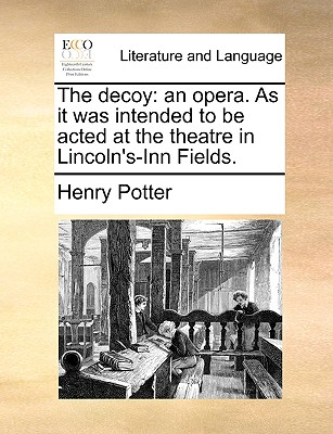 The Decoy: An Opera. as It Was Intended to Be Acted at the Theatre in Lincoln's-Inn Fields. - Potter, Henry