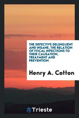 The Defective Delinquent and Insane, the Relation of Focal Infections to Their Causation, Treatment and Prevention - Cotton, Henry a