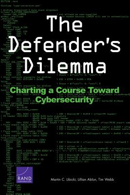 The Defender S Dilemma: Charting a Course Toward Cybersecurity - Libicki, Martin C
