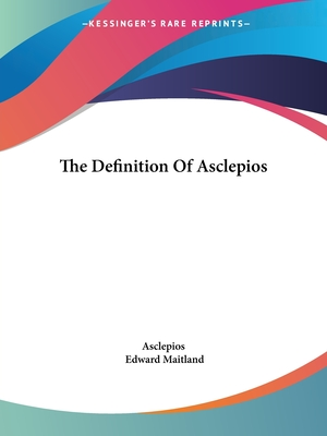 The Definition of Asclepios - Asclepios, and Maitland, Edward