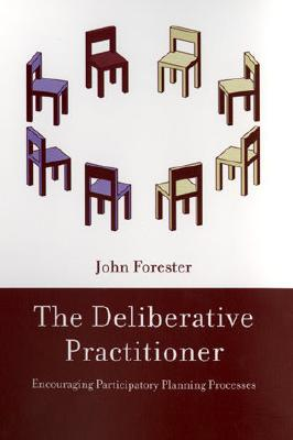 The Deliberative Practitioner: Encouraging Participatory Planning Processes - Forester, John F