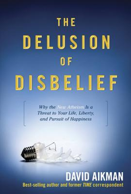 The Delusion of Disbelief: Why the New Atheism Is a Threat to Your Life, Liberty, and Pursuit of Happiness - Aikman, David